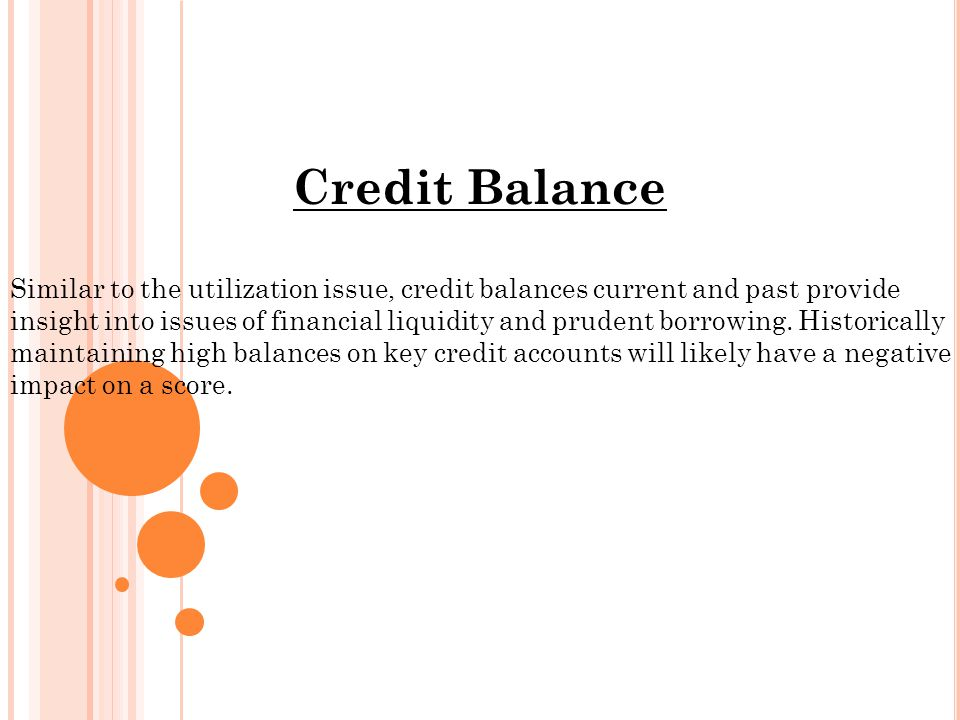 Credit Balance Similar to the utilization issue, credit balances current and past provide insight into issues of financial liquidity and prudent borrowing.