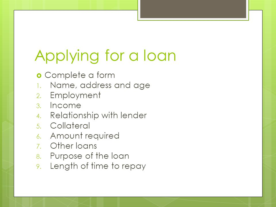 Applying for a loan  Complete a form 1. Name, address and age 2. Employment 3. Income 4. Relationship with lender 5. Collateral 6. Amount required 7.