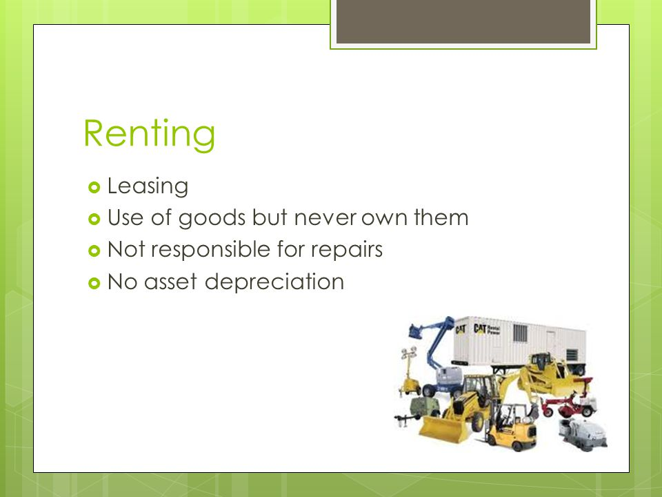 Renting  Leasing  Use of goods but never own them  Not responsible for repairs  No asset depreciation