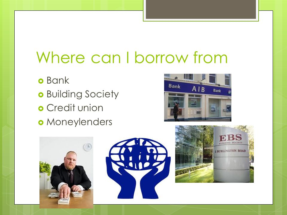 Where can I borrow from  Bank  Building Society  Credit union  Moneylenders