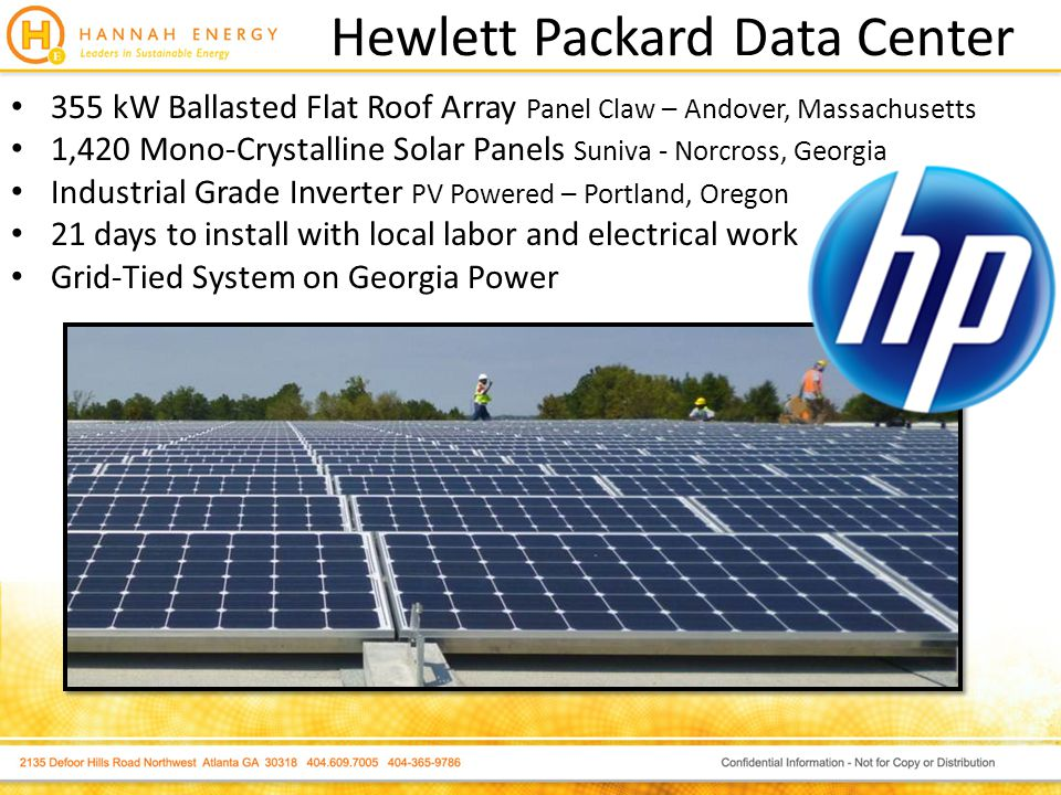 Hewlett Packard Data Center 355 kW Ballasted Flat Roof Array Panel Claw – Andover, Massachusetts 1,420 Mono-Crystalline Solar Panels Suniva - Norcross, Georgia Industrial Grade Inverter PV Powered – Portland, Oregon 21 days to install with local labor and electrical work Grid-Tied System on Georgia Power