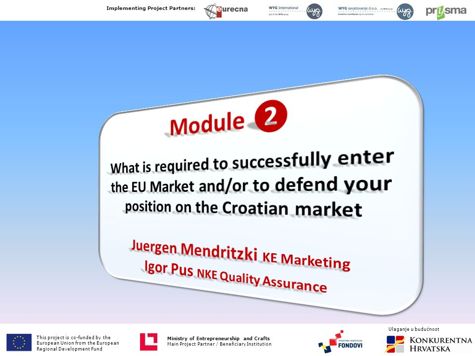 Ministry of Entrepreneurship and Crafts Main Project Partner / Beneficiary Institution This project is co-funded by European Union from the European Fund for Regional Development Implementing Project Partners: Ministry of Entrepreneurship and Crafts Main Project Partner / Beneficiary Institution Ulaganje u budućnost This project is co-funded by the European Union from the European Regional Development Fund