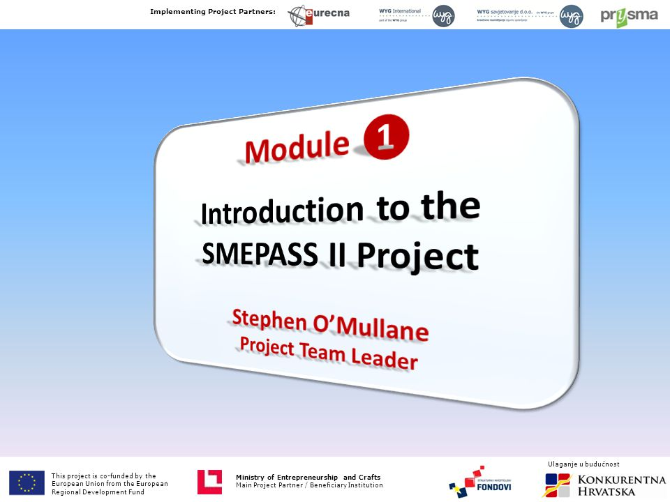 This project is co-funded by the European Union from the European Fund for Regional Development Ministry of Entrepreneurship and Crafts Main Project Partner / Beneficiary Institution SMEPASS II Template: General Criteria Implementing Project Partners: Ministry of Entrepreneurship and Crafts Main Project Partner / Beneficiary Institution Ulaganje u budućnost This project is co-funded by the European Union from the European Regional Development Fund 1.