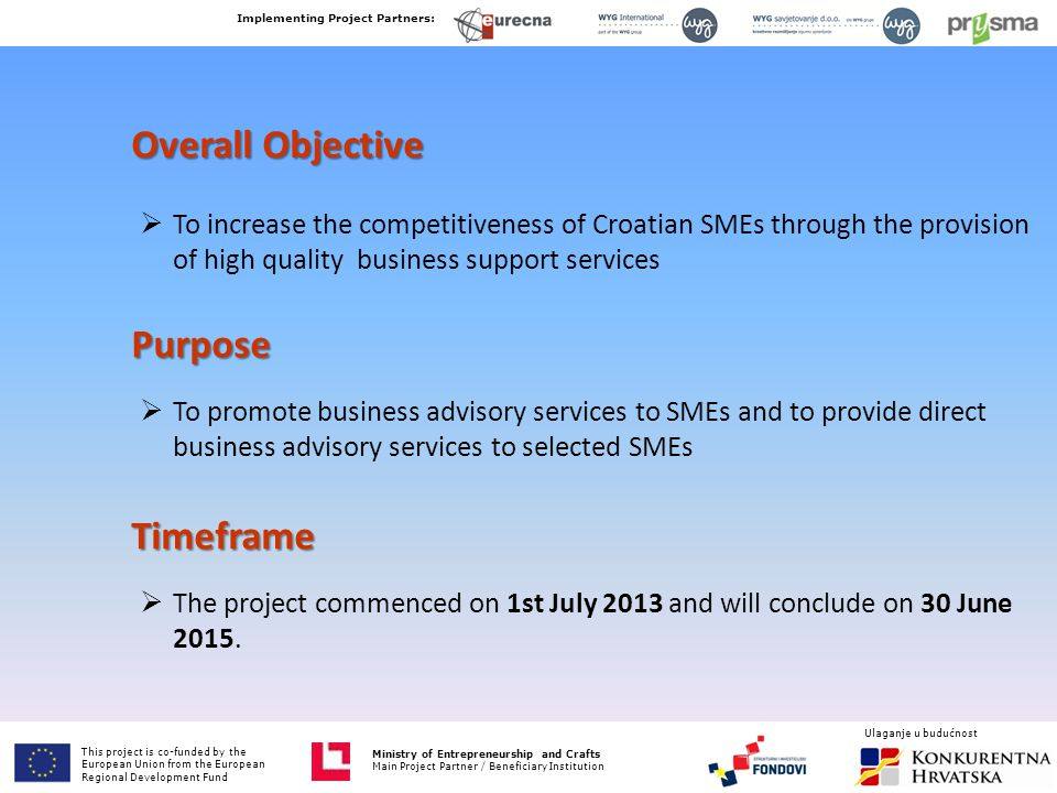 Ministry of Entrepreneurship and Crafts Main Project Partner / Beneficiary Institution Overall Objective  To increase the competitiveness of Croatian SMEs through the provision of high quality business support services Purpose  To promote business advisory services to SMEs and to provide direct business advisory services to selected SMEs Timeframe  The project commenced on 1st July 2013 and will conclude on 30 June 2015.