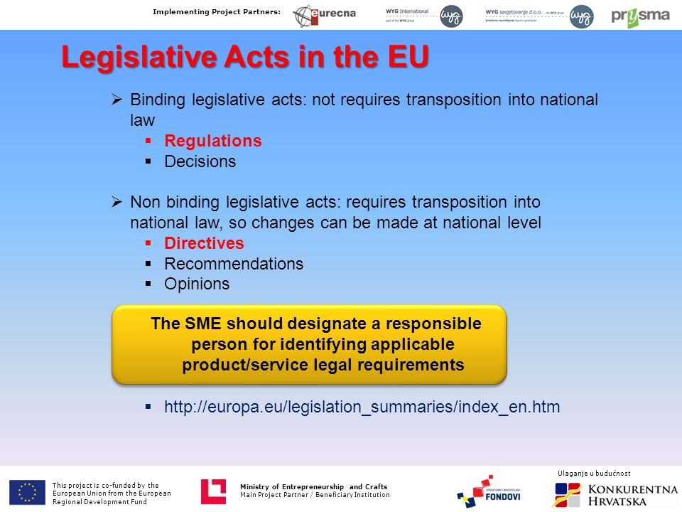 Legislative Acts in the EU  Binding legislative acts: not requires transposition into national law  Regulations  Decisions  Non binding legislative acts: requires transposition into national law, so changes can be made at national level  Directives  Recommendations  Opinions  http://europa.eu/legislation_summaries/index_en.htm The SME should designate a responsible person for identifying applicable product/service legal requirements This project is co-funded by the European Union from the European Fund for Regional Development Ministry of Entrepreneurship and Crafts Main Project Partner / Beneficiary Institution Implementing Project Partners: Ministry of Entrepreneurship and Crafts Main Project Partner / Beneficiary Institution Ulaganje u budućnost This project is co-funded by the European Union from the European Regional Development Fund