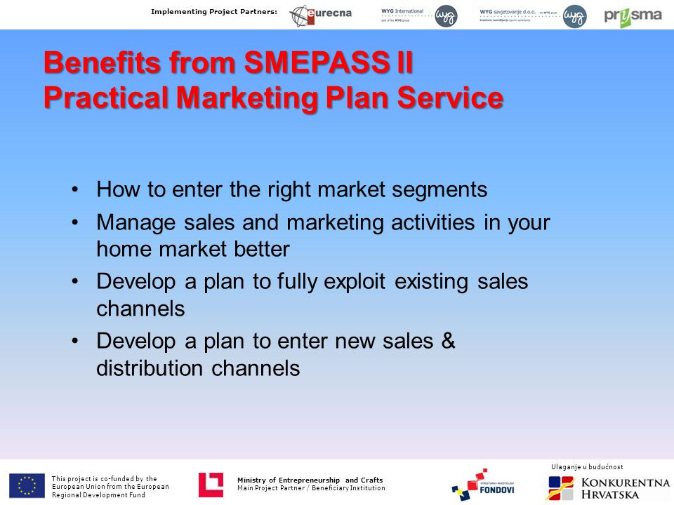 Benefits from SMEPASS II Practical Marketing Plan Service How to enter the right market segments Manage sales and marketing activities in your home market better Develop a plan to fully exploit existing sales channels Develop a plan to enter new sales & distribution channels This project is co-funded by the European Union from the European Fund for Regional Development Ministry of Entrepreneurship and Crafts Main Project Partner / Beneficiary Institution Implementing Project Partners: Ministry of Entrepreneurship and Crafts Main Project Partner / Beneficiary Institution Ulaganje u budućnost This project is co-funded by the European Union from the European Regional Development Fund