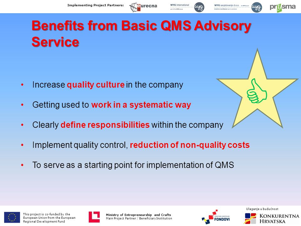 Benefits from Basic QMS Advisory Service Increase quality culture in the company Getting used to work in a systematic way Clearly define responsibilities within the company Implement quality control, reduction of non-quality costs To serve as a starting point for implementation of QMS This project is co-funded by the European Union from the European Fund for Regional Development Ministry of Entrepreneurship and Crafts Main Project Partner / Beneficiary Institution  Implementing Project Partners: Ministry of Entrepreneurship and Crafts Main Project Partner / Beneficiary Institution Ulaganje u budućnost This project is co-funded by the European Union from the European Regional Development Fund