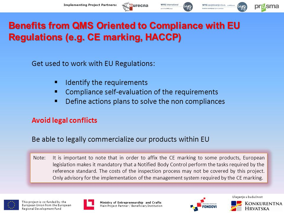 Benefits from QMS Oriented to Compliance with EU Regulations (e.g. CE marking, HACCP) Get used to work with EU Regulations:  Identify the requirement