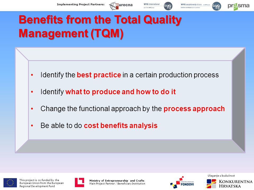 Benefits from the Total Quality Management (TQM) Identify the best practice in a certain production process Identify what to produce and how to do it Change the functional approach by the process approach Be able to do cost benefits analysis This project is co-funded by the European Union from the European Fund for Regional Development Ministry of Entrepreneurship and Crafts Main Project Partner / Beneficiary Institution Implementing Project Partners: Ministry of Entrepreneurship and Crafts Main Project Partner / Beneficiary Institution Ulaganje u budućnost This project is co-funded by the European Union from the European Regional Development Fund