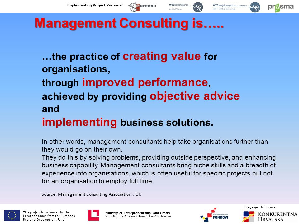 …the practice of creating value for organisations, through improved performance, achieved by providing objective advice and implementing business solutions.