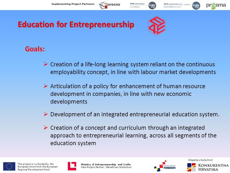Ministry of Entrepreneurship and Crafts Main Project Partner / Beneficiary Institution Education for Entrepreneurship Goals:  Creation of a life-long learning system reliant on the continuous employability concept, in line with labour market developments  Articulation of a policy for enhancement of human resource development in companies, in line with new economic developments  Development of an integrated entrepreneurial education system.