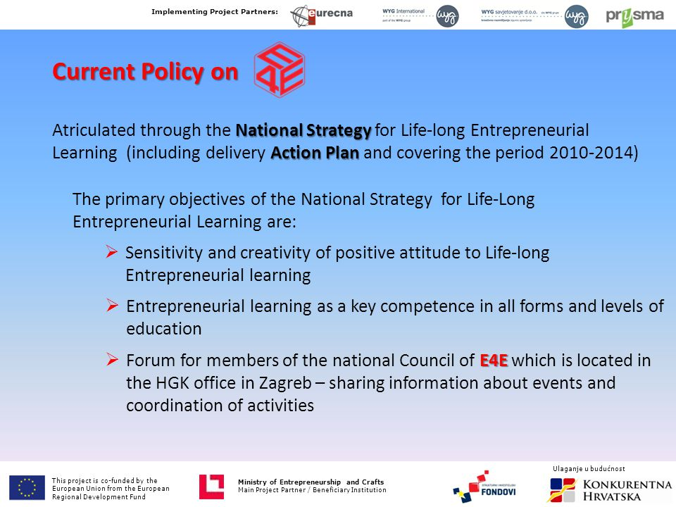 Ministry of Entrepreneurship and Crafts Main Project Partner / Beneficiary Institution Current Policy on National Strategy Action Plan Atriculated through the National Strategy for Life-long Entrepreneurial Learning (including delivery Action Plan and covering the period 2010-2014) The primary objectives of the National Strategy for Life-Long Entrepreneurial Learning are:  Sensitivity and creativity of positive attitude to Life-long Entrepreneurial learning  Entrepreneurial learning as a key competence in all forms and levels of education E4E  Forum for members of the national Council of E4E which is located in the HGK office in Zagreb – sharing information about events and coordination of activities This project is co-funded by European Union from the European Fund for Regional Development Implementing Project Partners: Ministry of Entrepreneurship and Crafts Main Project Partner / Beneficiary Institution Ulaganje u budućnost This project is co-funded by the European Union from the European Regional Development Fund