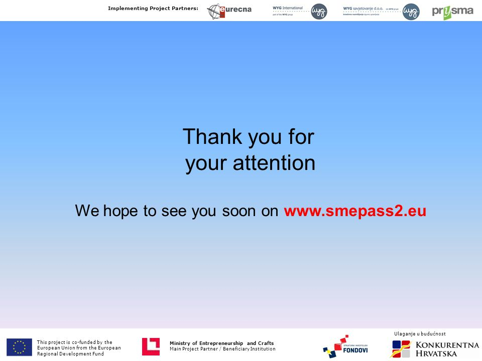 Thank you for your attention We hope to see you soon on www.smepass2.eu This project is co-funded by the European Union from the European Fund for Regional Development Ministry of Entrepreneurship and Crafts Main Project Partner / Beneficiary Institution Implementing Project Partners: Ministry of Entrepreneurship and Crafts Main Project Partner / Beneficiary Institution Ulaganje u budućnost This project is co-funded by the European Union from the European Regional Development Fund