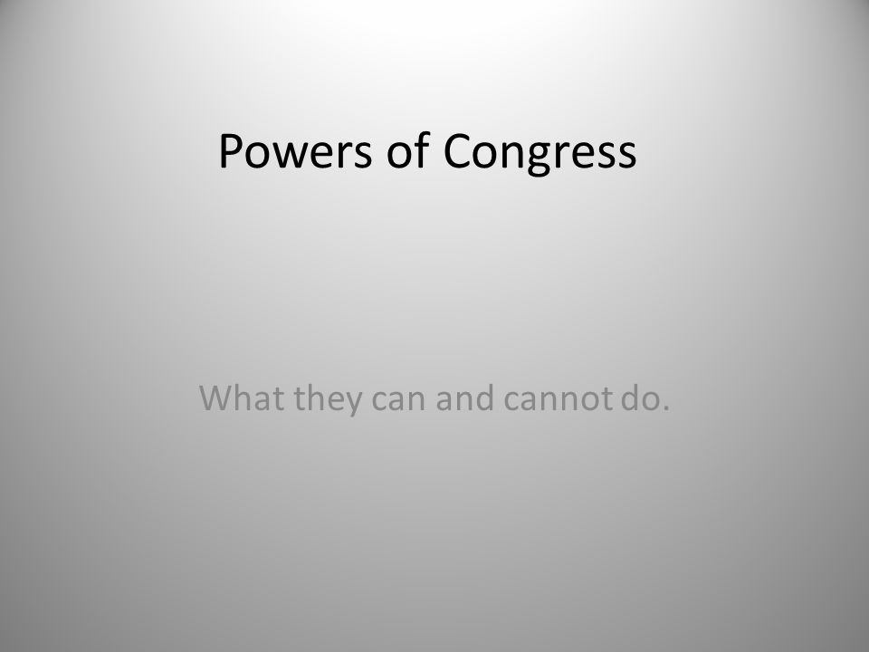 Powers of Congress What they can and cannot do.