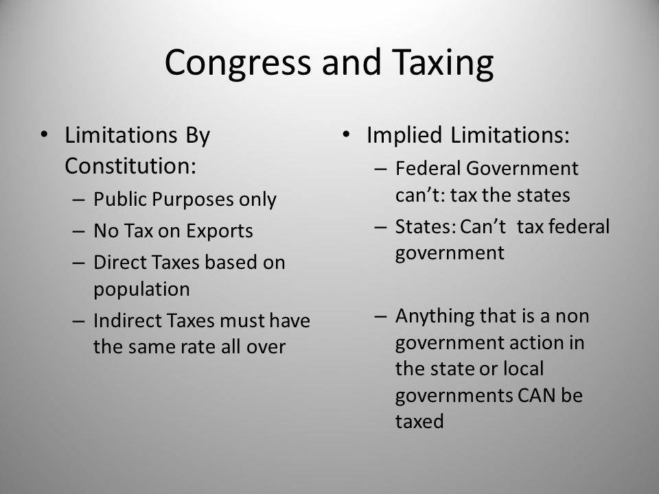 Congress and Taxing Limitations By Constitution: – Public Purposes only – No Tax on Exports – Direct Taxes based on population – Indirect Taxes must h