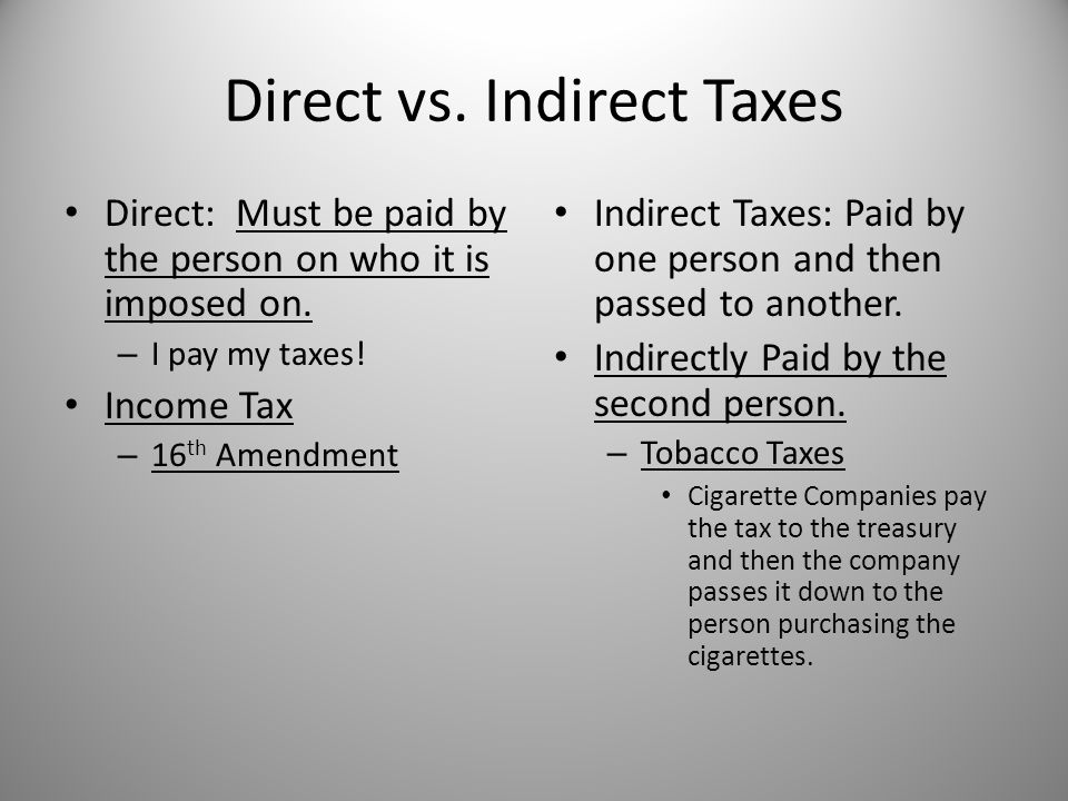 Direct vs. Indirect Taxes Direct: Must be paid by the person on who it is imposed on. – I pay my taxes! Income Tax – 16 th Amendment Indirect Taxes: P