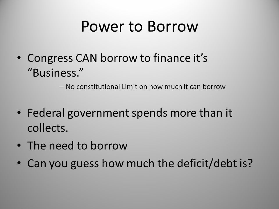 "Power to Borrow Congress CAN borrow to finance it's ""Business."" – No constitutional Limit on how much it can borrow Federal government spends more tha"