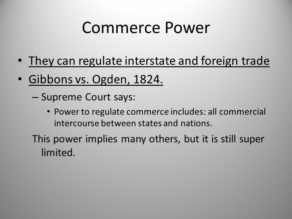 Commerce Power They can regulate interstate and foreign trade Gibbons vs. Ogden, 1824. – Supreme Court says: Power to regulate commerce includes: all