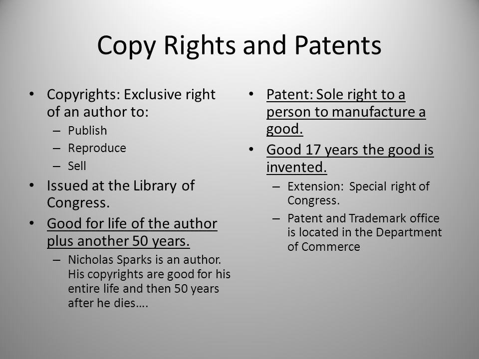 Copy Rights and Patents Copyrights: Exclusive right of an author to: – Publish – Reproduce – Sell Issued at the Library of Congress. Good for life of