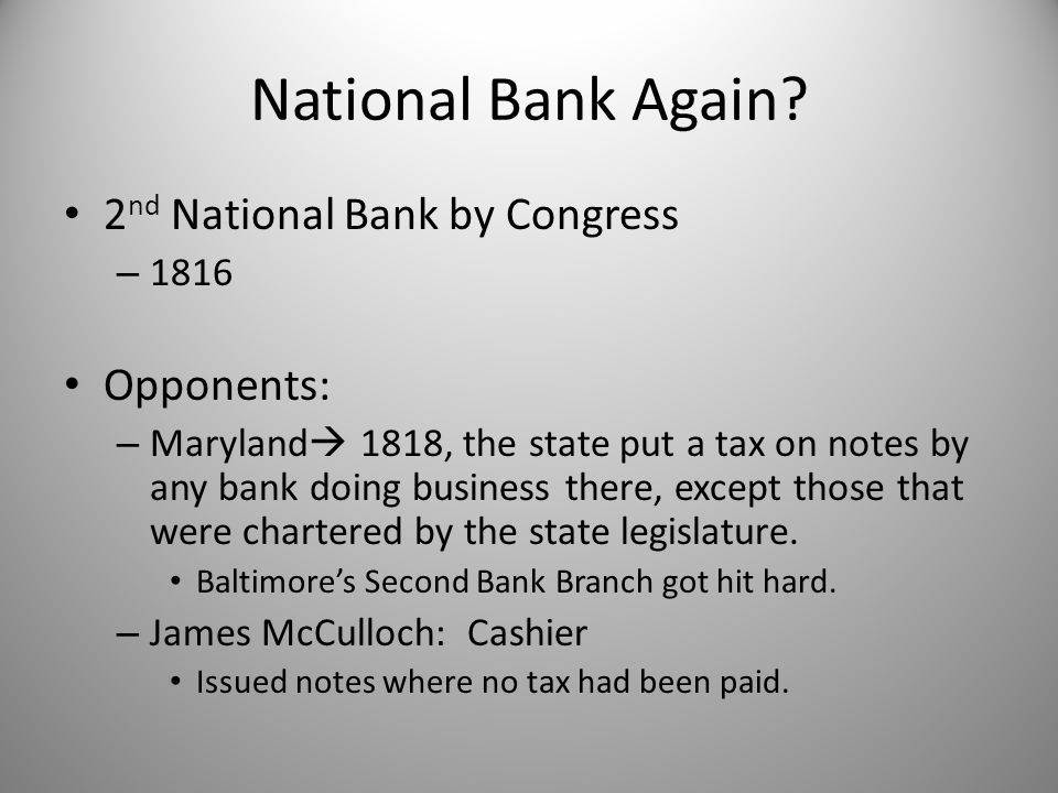 National Bank Again? 2 nd National Bank by Congress – 1816 Opponents: – Maryland  1818, the state put a tax on notes by any bank doing business there