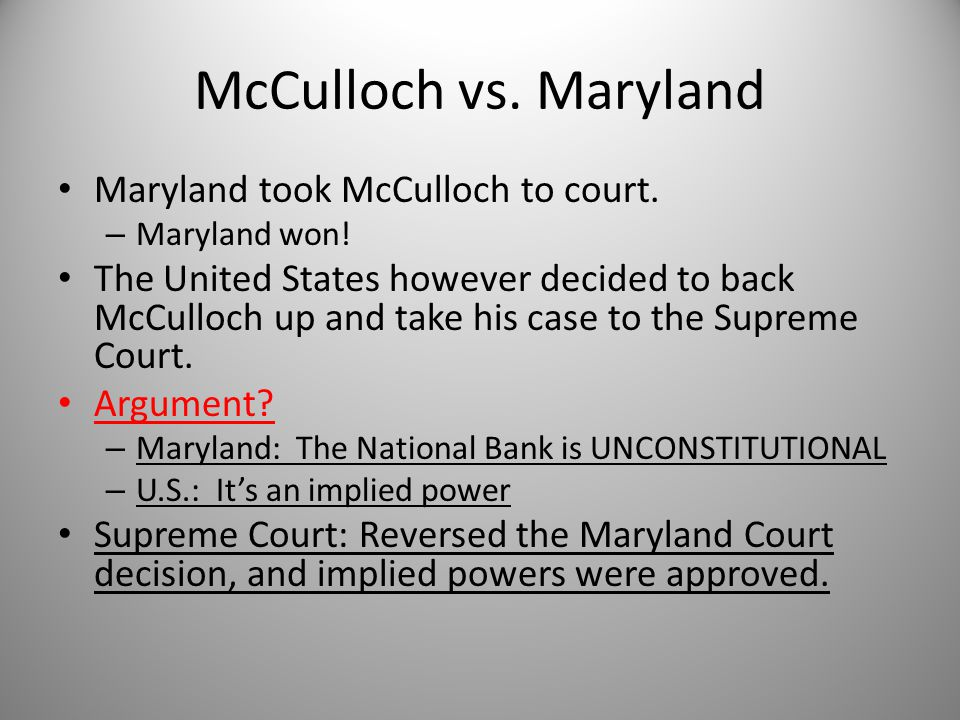 McCulloch vs. Maryland Maryland took McCulloch to court. – Maryland won! The United States however decided to back McCulloch up and take his case to t