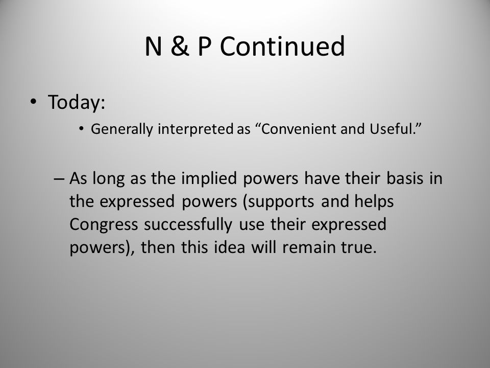 "N & P Continued Today: Generally interpreted as ""Convenient and Useful."" – As long as the implied powers have their basis in the expressed powers (sup"