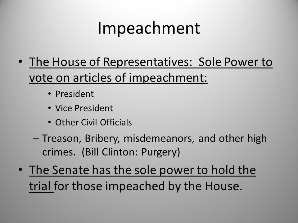 Impeachment The House of Representatives: Sole Power to vote on articles of impeachment: President Vice President Other Civil Officials – Treason, Bri