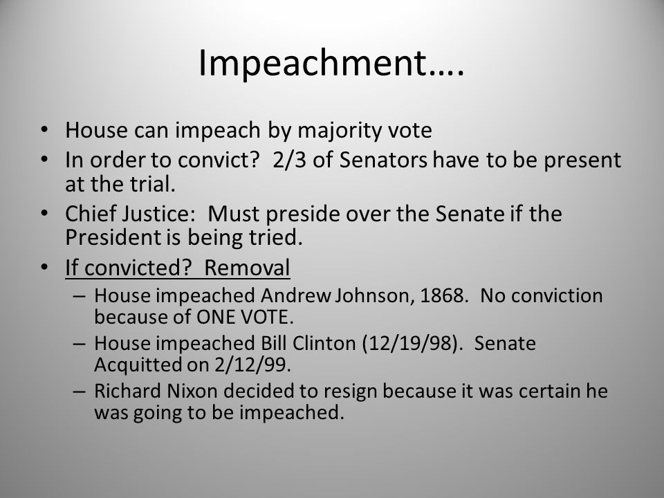 Impeachment…. House can impeach by majority vote In order to convict? 2/3 of Senators have to be present at the trial. Chief Justice: Must preside ove