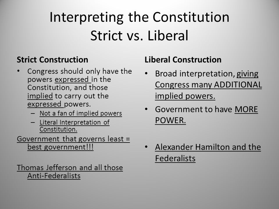 Interpreting the Constitution Strict vs. Liberal Strict Construction Congress should only have the powers expressed in the Constitution, and those imp
