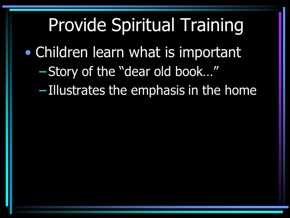 Provide Spiritual Training Children learn what is important –Story of the dear old book… –Illustrates the emphasis in the home