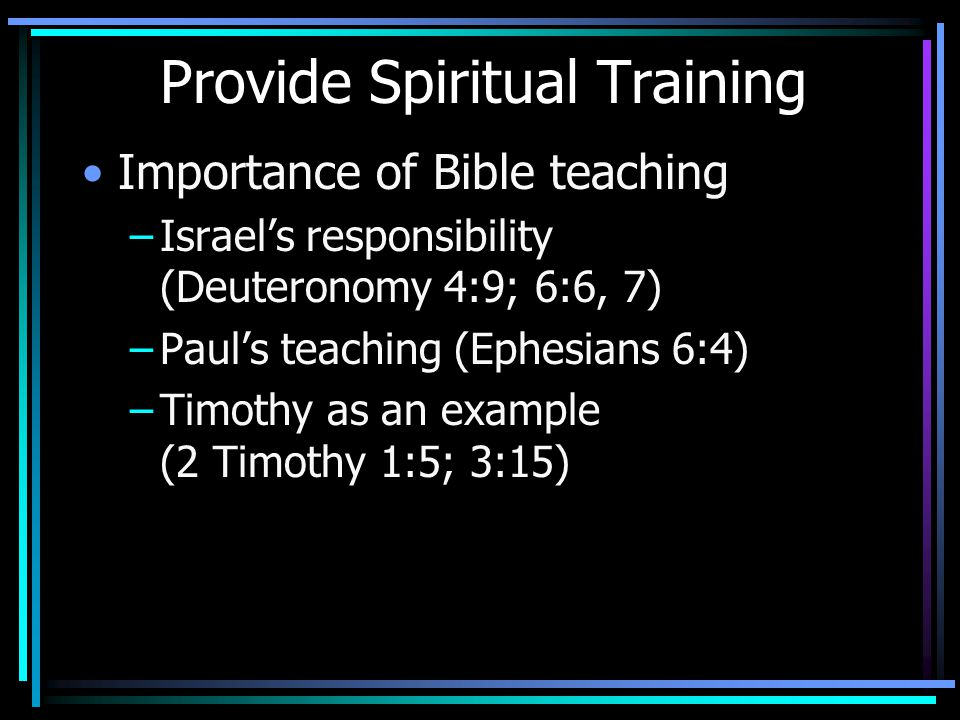 Provide Spiritual Training Importance of Bible teaching –Israel's responsibility (Deuteronomy 4:9; 6:6, 7) –Paul's teaching (Ephesians 6:4) –Timothy as an example (2 Timothy 1:5; 3:15)