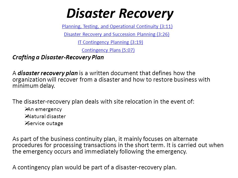 Disaster Recovery Crafting a Disaster-Recovery Plan A disaster recovery plan is a written document that defines how the organization will recover from a disaster and how to restore business with minimum delay.