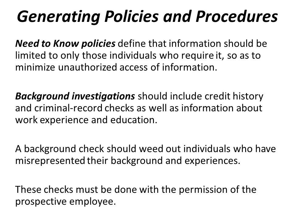 Need to Know policies define that information should be limited to only those individuals who require it, so as to minimize unauthorized access of information.