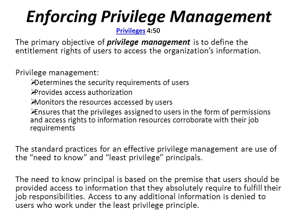Enforcing Privilege Management The primary objective of privilege management is to define the entitlement rights of users to access the organization's information.