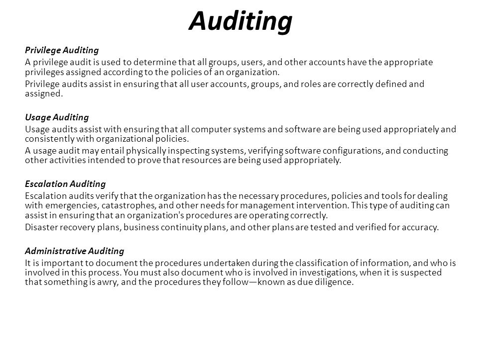 Privilege Auditing A privilege audit is used to determine that all groups, users, and other accounts have the appropriate privileges assigned according to the policies of an organization.