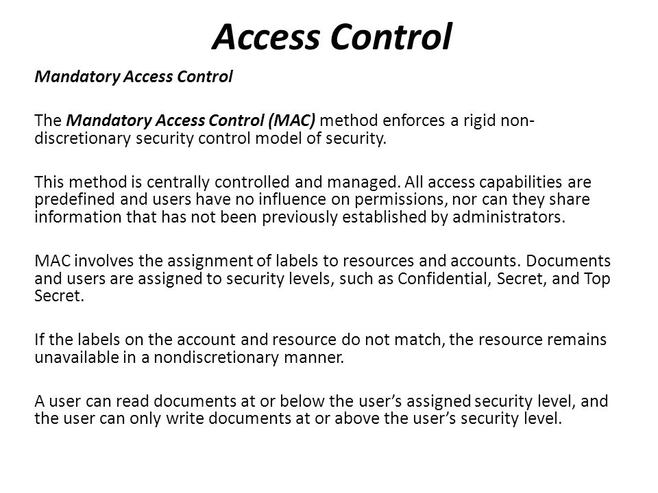 Mandatory Access Control The Mandatory Access Control (MAC) method enforces a rigid non- discretionary security control model of security.