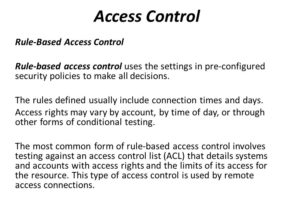 Rule-Based Access Control Rule-based access control uses the settings in pre-configured security policies to make all decisions.