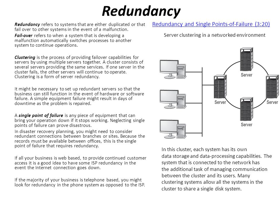 Redundancy Redundancy refers to systems that are either duplicated or that fail over to other systems in the event of a malfunction.