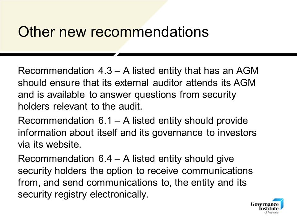 Other new recommendations Recommendation 4.3 – A listed entity that has an AGM should ensure that its external auditor attends its AGM and is available to answer questions from security holders relevant to the audit.