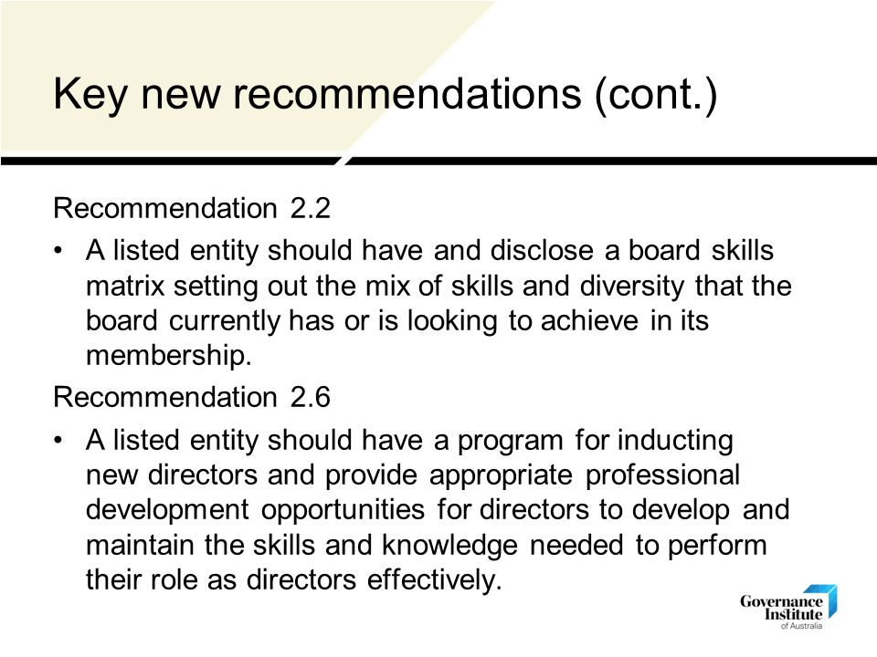 Key new recommendations (cont.) Recommendation 2.2 A listed entity should have and disclose a board skills matrix setting out the mix of skills and diversity that the board currently has or is looking to achieve in its membership.