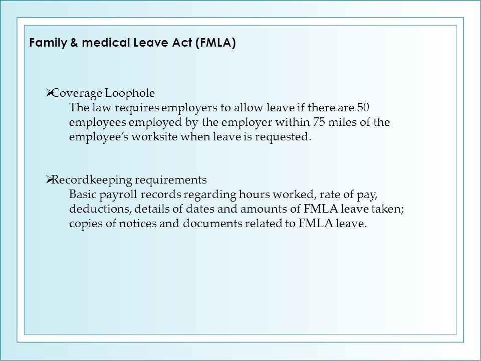  Coverage Loophole The law requires employers to allow leave if there are 50 employees employed by the employer within 75 miles of the employee's wor