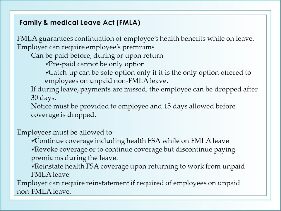 FMLA guarantees continuation of employee's health benefits while on leave. Employer can require employee's premiums Can be paid before, during or upon