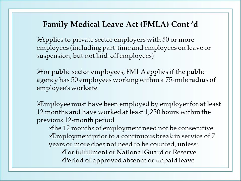 Family Medical Leave Act (FMLA) Cont 'd  Applies to private sector employers with 50 or more employees (including part-time and employees on leave or