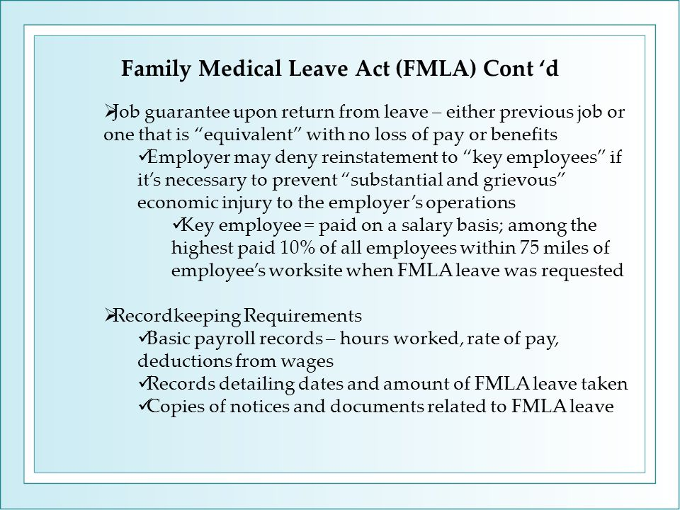 "Family Medical Leave Act (FMLA) Cont 'd  Job guarantee upon return from leave – either previous job or one that is ""equivalent"" with no loss of pay o"