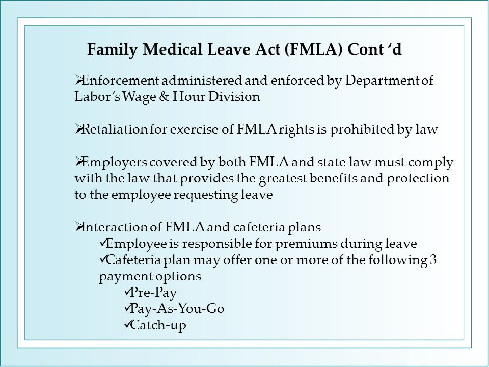 Family Medical Leave Act (FMLA) Cont 'd  Enforcement administered and enforced by Department of Labor's Wage & Hour Division  Retaliation for exerci