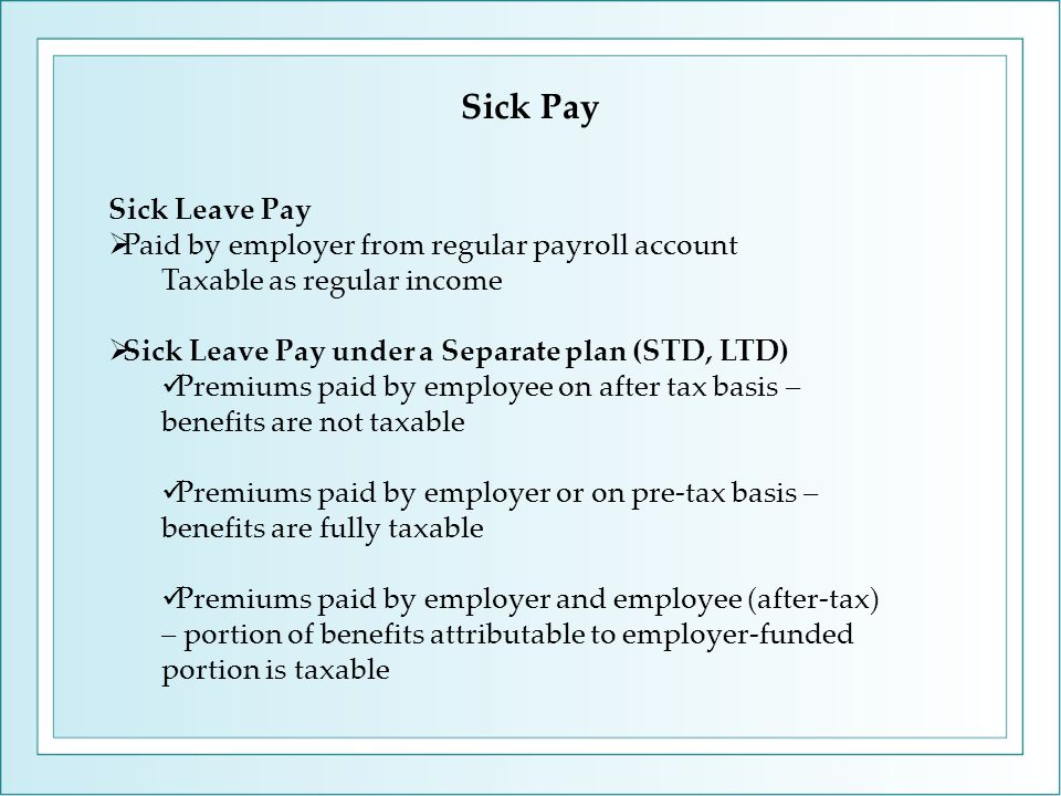 Sick Leave Pay  Paid by employer from regular payroll account Taxable as regular income  Sick Leave Pay under a Separate plan (STD, LTD) Premiums pa