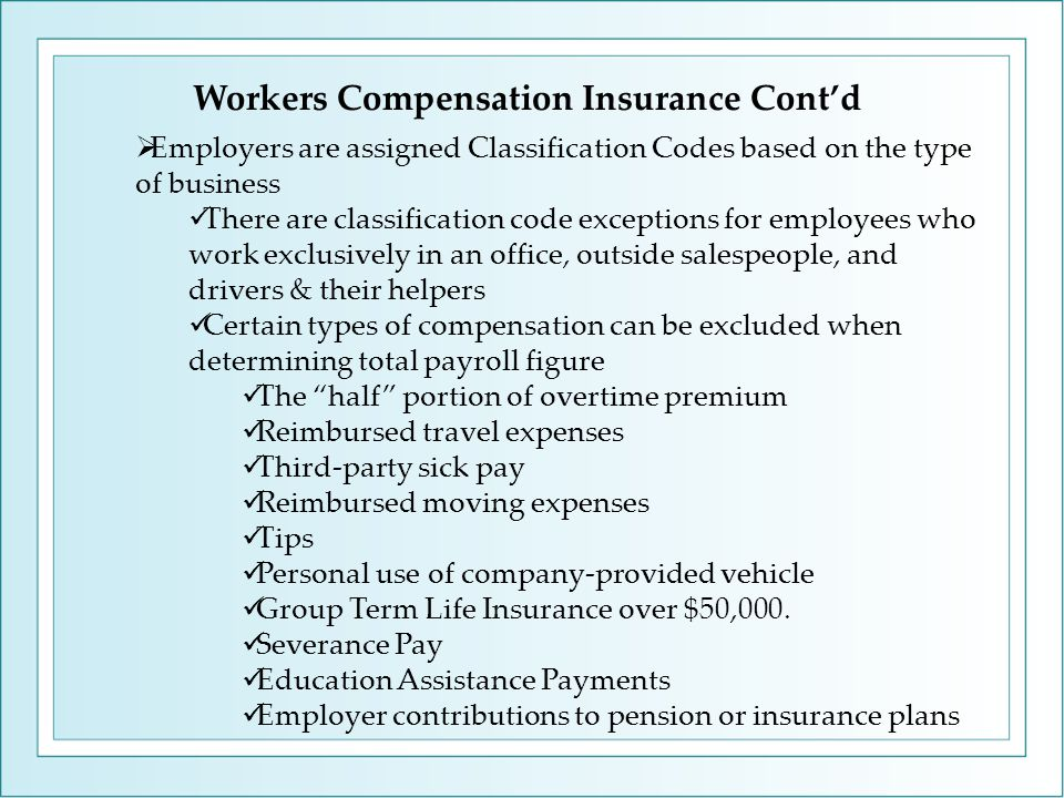 Workers Compensation Insurance Cont'd  Employers are assigned Classification Codes based on the type of business There are classification code except