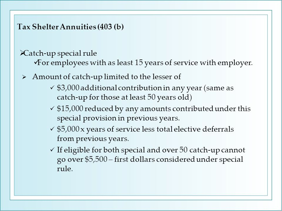 Tax Shelter Annuities (403 (b)  Amount of catch-up limited to the lesser of $3,000 additional contribution in any year (same as catch-up for those at