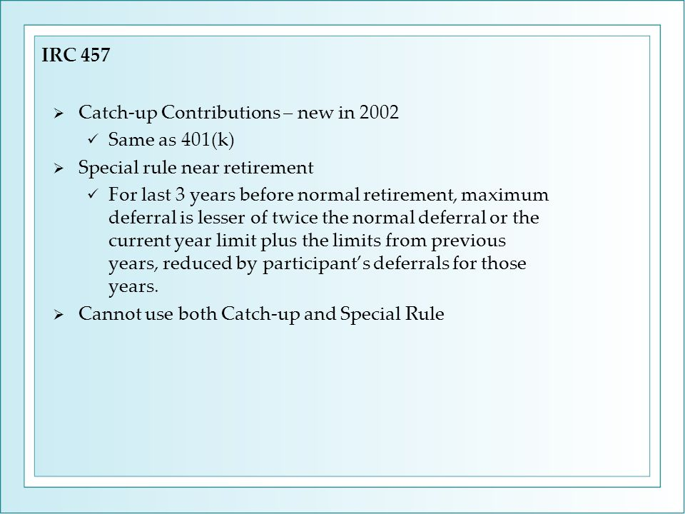  Catch-up Contributions – new in 2002 Same as 401(k)  Special rule near retirement For last 3 years before normal retirement, maximum deferral is le