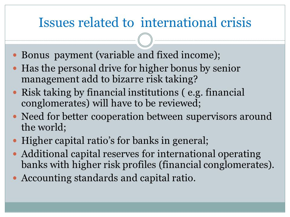 Issues related to international crisis Bonus payment (variable and fixed income); Has the personal drive for higher bonus by senior management add to bizarre risk taking.